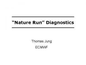 Nature Run Diagnostics Thomas Jung ECMWF Another Nature