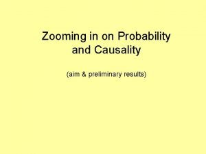 Zooming in on Probability and Causality aim preliminary