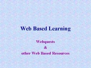 Web Based Learning Webquests other Web Based Resources