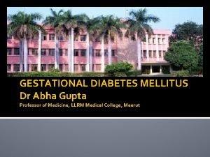 GESTATIONAL DIABETES MELLITUS Dr Abha Gupta Professor of