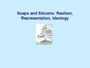 Soaps and Sitcoms Realism Representation Ideology Representation and
