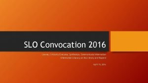 SLO Convocation 2016 Locate Critically Evaluate Synthesize Communicate