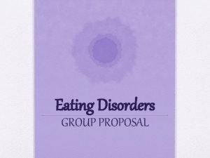 Eating Disorders GROUP PROPOSAL RATIONALE Eating disorders are