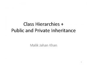 Class Hierarchies Public and Private Inheritance Malik Jahan