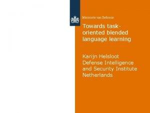 Towards taskoriented blended language learning Karijn Helsloot Defense