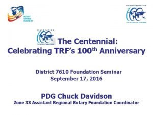 The Centennial Celebrating TRFs 100 th Anniversary District