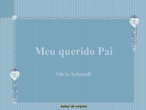 Meu querido Pai Silvia Schmidt Meu querido Pai