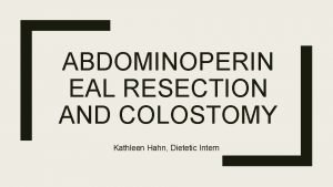 ABDOMINOPERIN EAL RESECTION AND COLOSTOMY Kathleen Hahn Dietetic