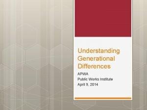 Understanding Generational Differences APWA Public Works Institute April