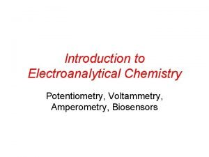 Introduction to Electroanalytical Chemistry Potentiometry Voltammetry Amperometry Biosensors