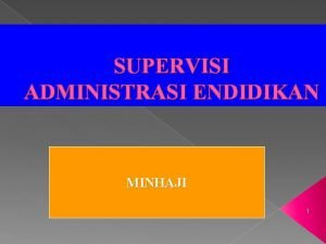SUPERVISI ADMINISTRASI ENDIDIKAN MINHAJI 1 PRINSIPPRINSIP SUPERVISI 1
