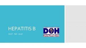 HEPATITIS B FAST TEN QUIZ Hepatitis B HBV