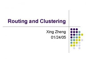 Routing and Clustering Xing Zheng 012405 References l