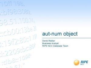 autnum object Denis Walker Business Analyst RIPE NCC