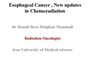 Esophageal Cancer New updates in Chemoradiation Dr Hamid