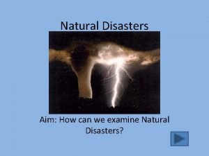 Natural Disasters Aim How can we examine Natural
