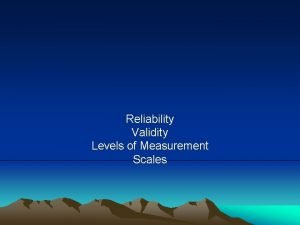 Reliability Validity Levels of Measurement Scales How we