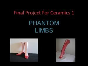 Final Project For Ceramics 1 PHANTOM LIMBS First