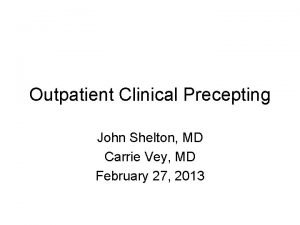Outpatient Clinical Precepting John Shelton MD Carrie Vey