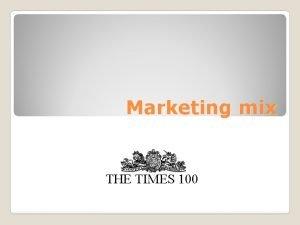 Marketing mix THE TIMES 100 Marketing mix The