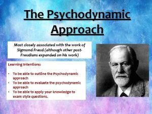 The Psychodynamic Approach Most closely associated with the