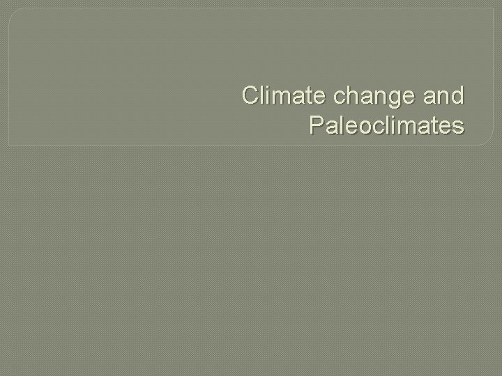 Climate change and Paleoclimates Climate change Climate change