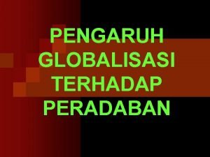 PENGARUH GLOBALISASI TERHADAP PERADABAN PENGENALAN n Kebanyakan diskusi