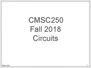 CMSC 250 Fall 2018 Circuits CMSC 250 1