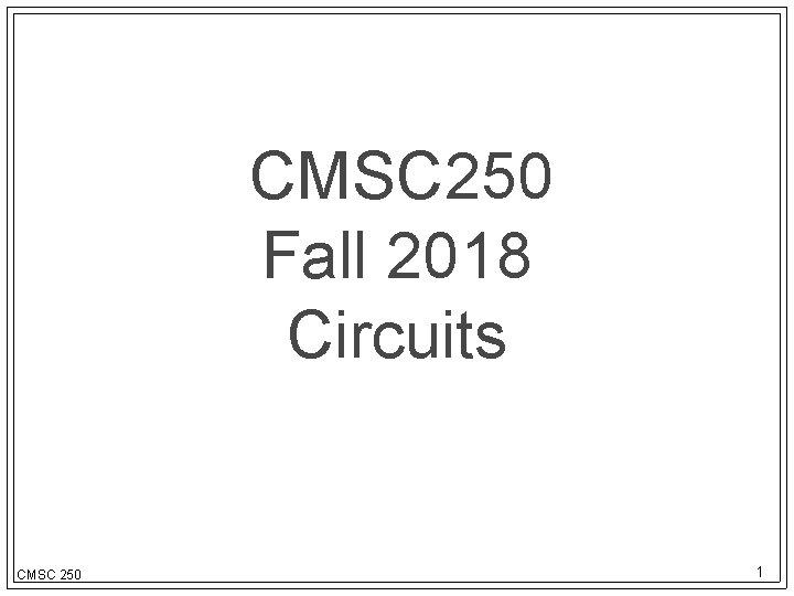 CMSC 250 Fall 2018 Circuits CMSC 250 1