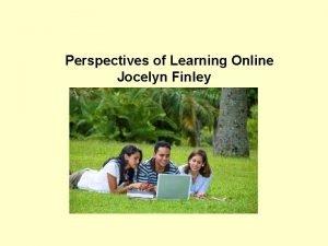 Perspectives of Learning Online Jocelyn Finley Does learning