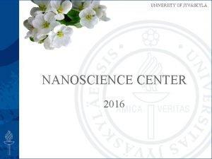 UNIVERSITY OF JYVSKYL NANOSCIENCE CENTER 2016 NSC UNIVERSITY