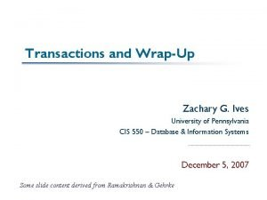 Transactions and WrapUp Zachary G Ives University of