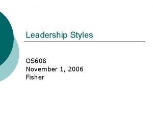 Leadership Styles OS 608 November 1 2006 Fisher