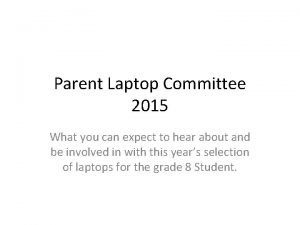 Parent Laptop Committee 2015 What you can expect