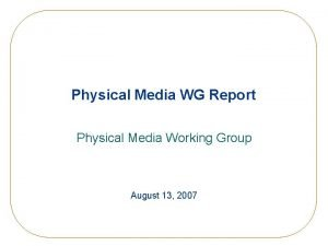 Physical Media WG Report Physical Media Working Group