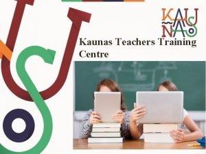 Kaunas Teachers Training Centre ACTIVITIES PROJECTS EXPERIENCES CLASS