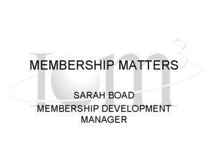 MEMBERSHIP MATTERS SARAH BOAD MEMBERSHIP DEVELOPMENT MANAGER ATTENDANCE
