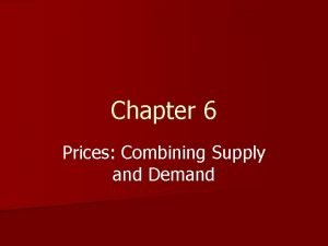 Chapter 6 Prices Combining Supply and Demand Combining