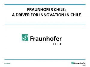 FRAUNHOFER CHILE A DRIVER FOR INNOVATION IN CHILE