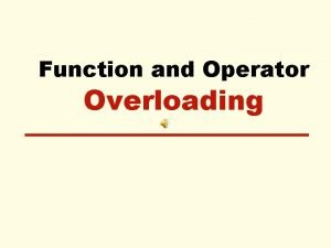 Function and Operator Overloading Overloading Review of function