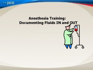 Anesthesia Training Documenting Fluids IN and OUT Objectives