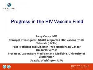 Progress in the HIV Vaccine Field Larry Corey