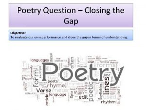 Poetry Question Closing the Gap Objective To evaluate