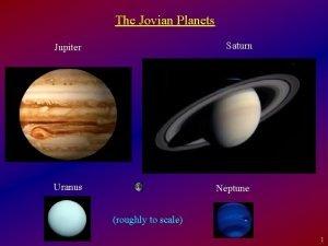 The Jovian Planets Jupiter Saturn Uranus Neptune roughly