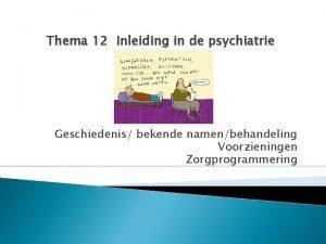 Thema 12 Inleiding in de psychiatrie Geschiedenis bekende