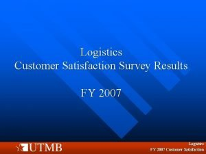 Logistics Customer Satisfaction Survey Results FY 2007 Logistics