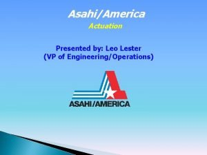 AsahiAmerica Actuation Presented by Leo Lester VP of
