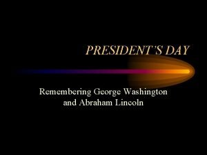 PRESIDENTS DAY Remembering George Washington and Abraham Lincoln