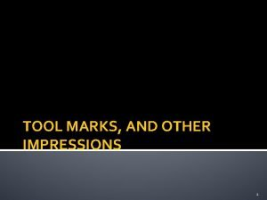 TOOL MARKS AND OTHER IMPRESSIONS 1 Tool Marks