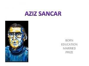 BORN EDUCATION MARRIED PRIZE Aziz Sancar Born 8